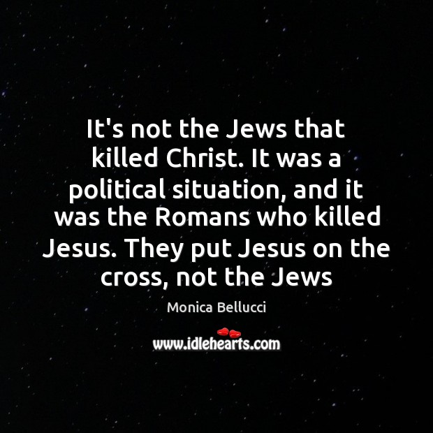 It's not the Jews that killed Christ. It was a political situation, Monica Bellucci Picture Quote