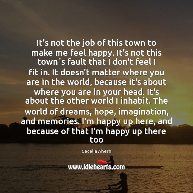 It's not the job of this town to make me feel happy. Cecelia Ahern Picture Quote