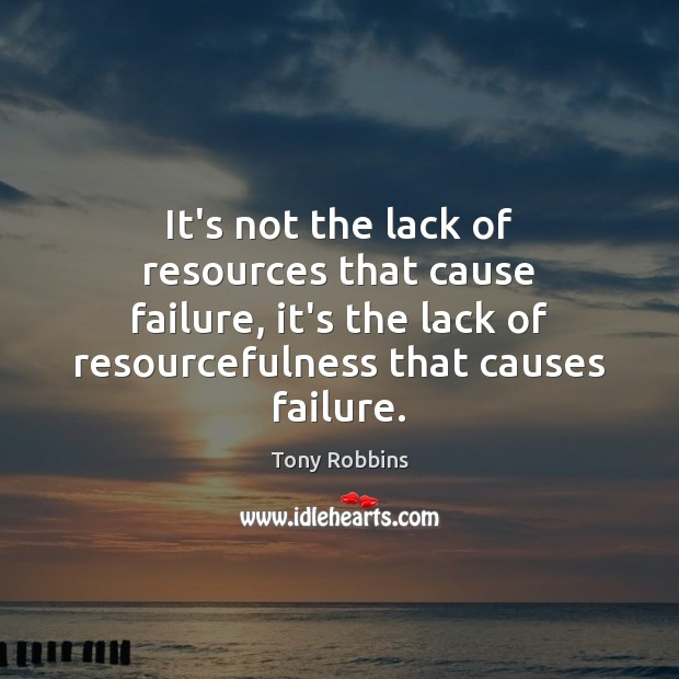 It's not the lack of resources that cause failure, it's the lack Tony Robbins Picture Quote