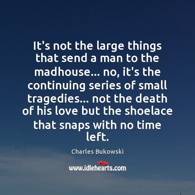 It's not the large things that send a man to the madhouse… Image