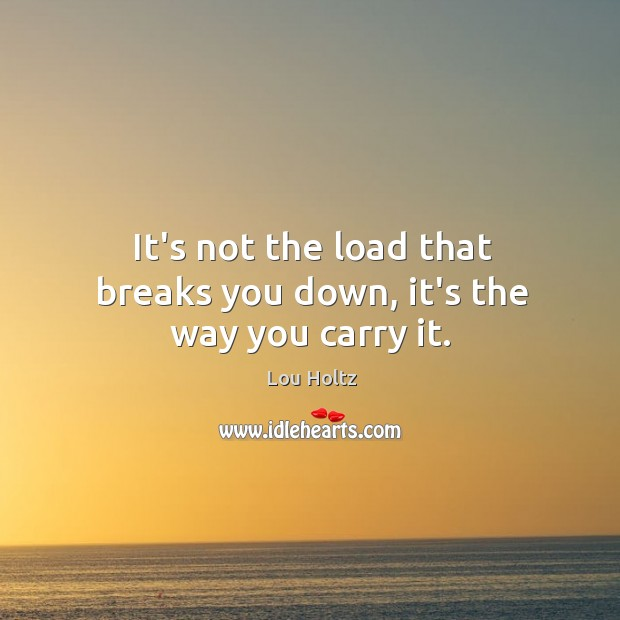 It's not the load that breaks you down, it's the way you carry it. Lou Holtz Picture Quote