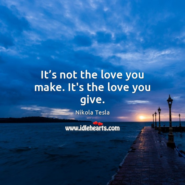 It's not the love you make. It's the love you give. Nikola Tesla Picture Quote