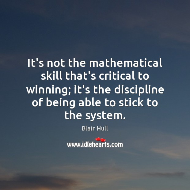 It's not the mathematical skill that's critical to winning; it's the discipline Blair Hull Picture Quote