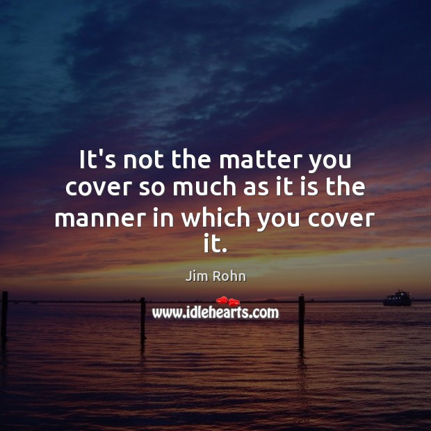 Image, It's not the matter you cover so much as it is the manner in which you cover it.