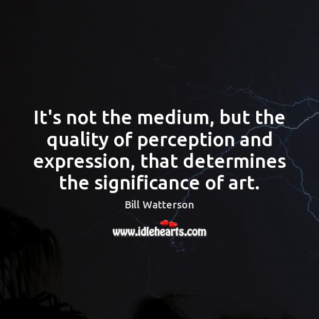 It's not the medium, but the quality of perception and expression, that Bill Watterson Picture Quote