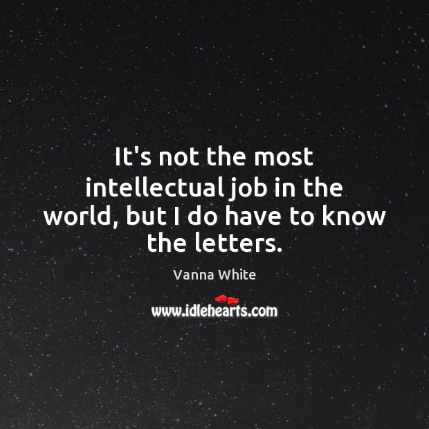 It's not the most intellectual job in the world, but I do have to know the letters. Image