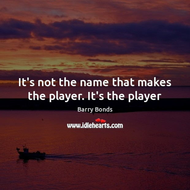 It's not the name that makes the player. It's the player Barry Bonds Picture Quote