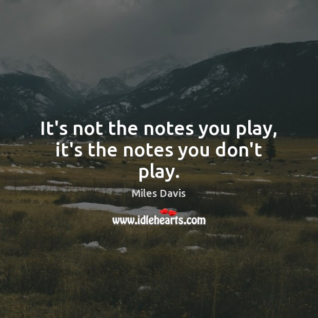 It's not the notes you play, it's the notes you don't play. Miles Davis Picture Quote