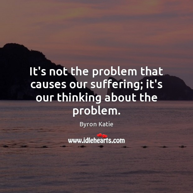 It's not the problem that causes our suffering; it's our thinking about the problem. Byron Katie Picture Quote