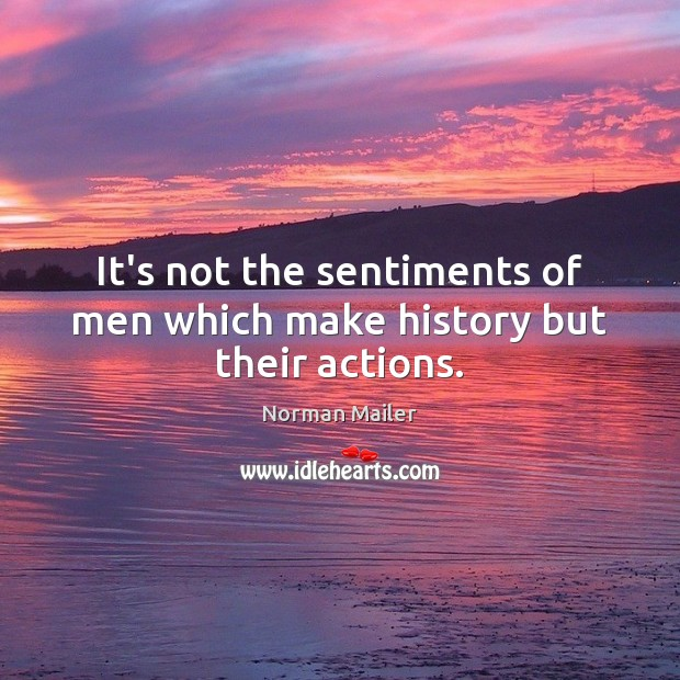 It's not the sentiments of men which make history but their actions. Image