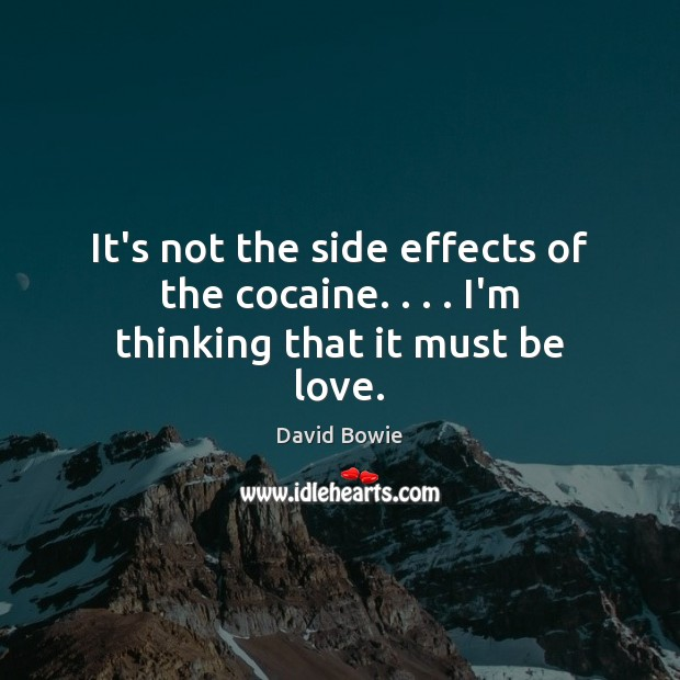 It's not the side effects of the cocaine. . . . I'm thinking that it must be love. David Bowie Picture Quote