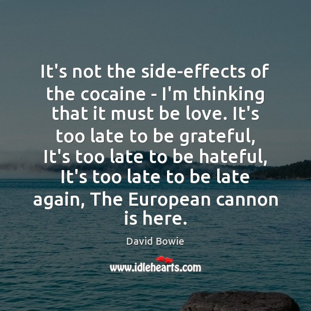 It's not the side-effects of the cocaine – I'm thinking that it David Bowie Picture Quote