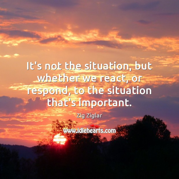 It's not the situation, but whether we react, or respond, to the Zig Ziglar Picture Quote