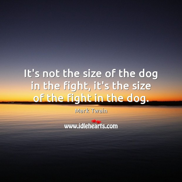Image, It's not the size of the dog in the fight, it's the size of the fight in the dog.