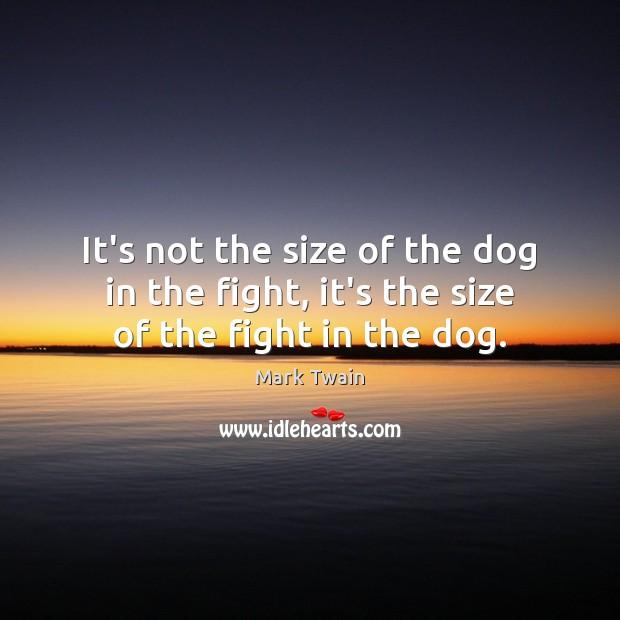 It's not the size of the dog in the fight, it's the size of the fight in the dog. Mark Twain Picture Quote