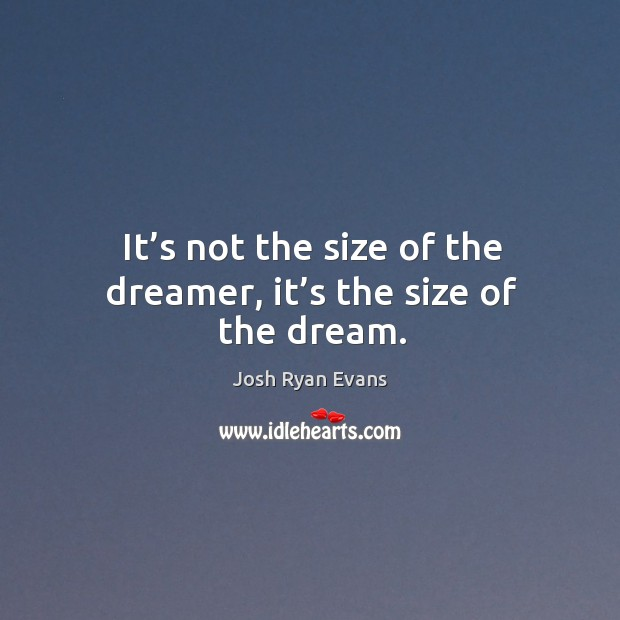 It's not the size of the dreamer, it's the size of the dream. Image