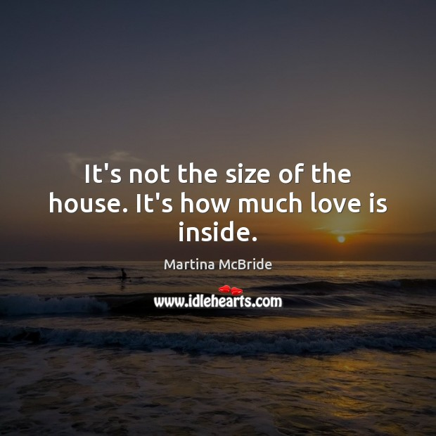 It's not the size of the house. It's how much love is inside. Martina McBride Picture Quote