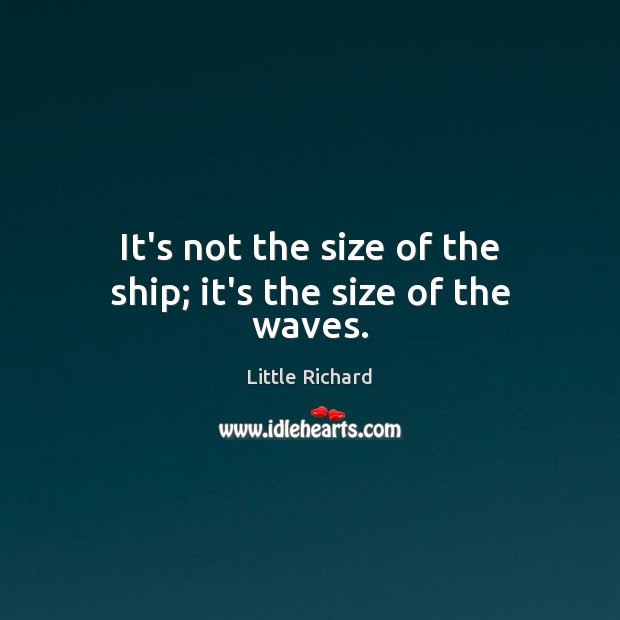 It's not the size of the ship; it's the size of the waves. Little Richard Picture Quote