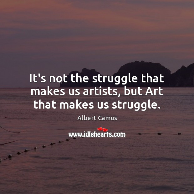 It's not the struggle that makes us artists, but Art that makes us struggle. Albert Camus Picture Quote
