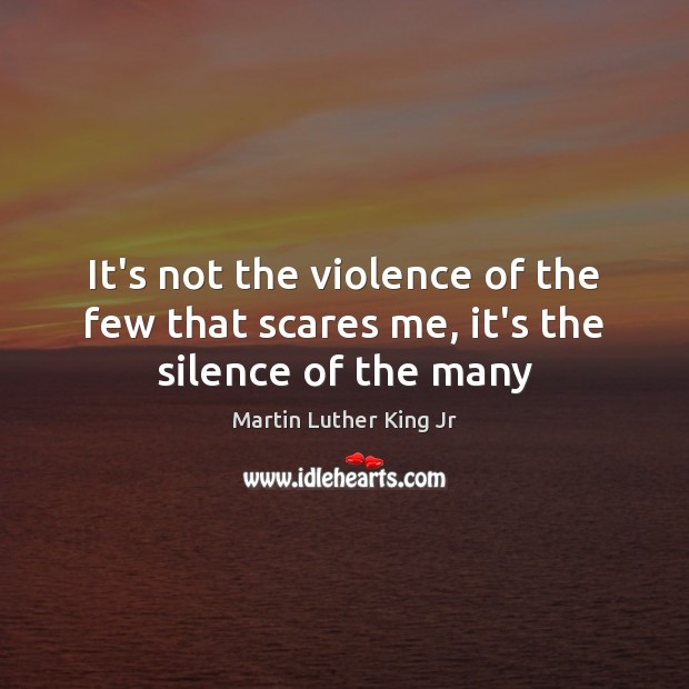 It's not the violence of the few that scares me, it's the silence of the many Image