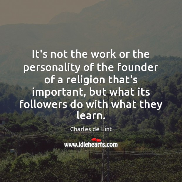 It's not the work or the personality of the founder of a Charles de Lint Picture Quote