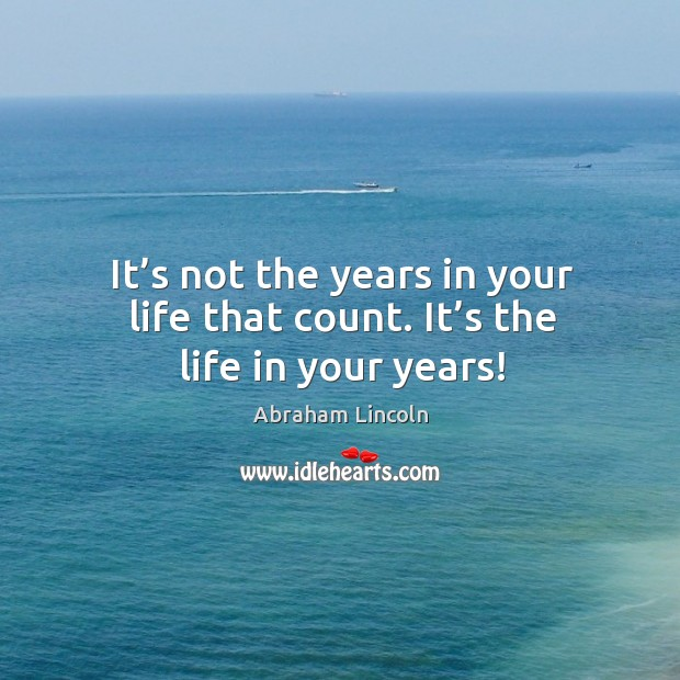 Image, It's not the years in your life that count. It's the life in your years!