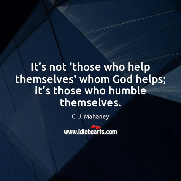 It's not 'those who help themselves' whom God helps; it's those who humble themselves. Image