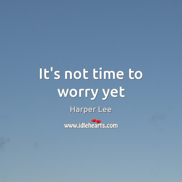 It's not time to worry yet Harper Lee Picture Quote