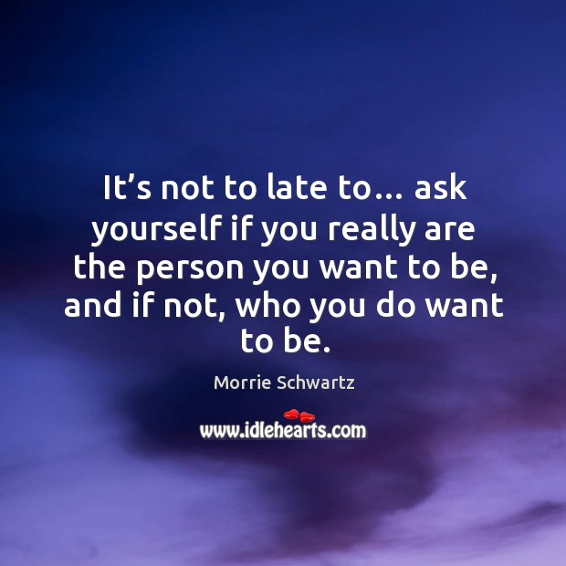 It's not to late to… ask yourself if you really are the person you want to be, and if not, who you do want to be. Morrie Schwartz Picture Quote