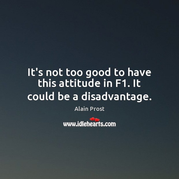 Image, It's not too good to have this attitude in F1. It could be a disadvantage.