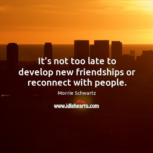 It's not too late to develop new friendships or reconnect with people. Morrie Schwartz Picture Quote