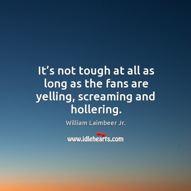 It's not tough at all as long as the fans are yelling, screaming and hollering. Image