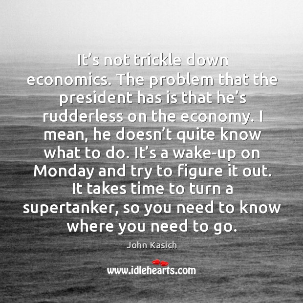 Image, It's not trickle down economics. The problem that the president has is that he's rudderless on the economy.