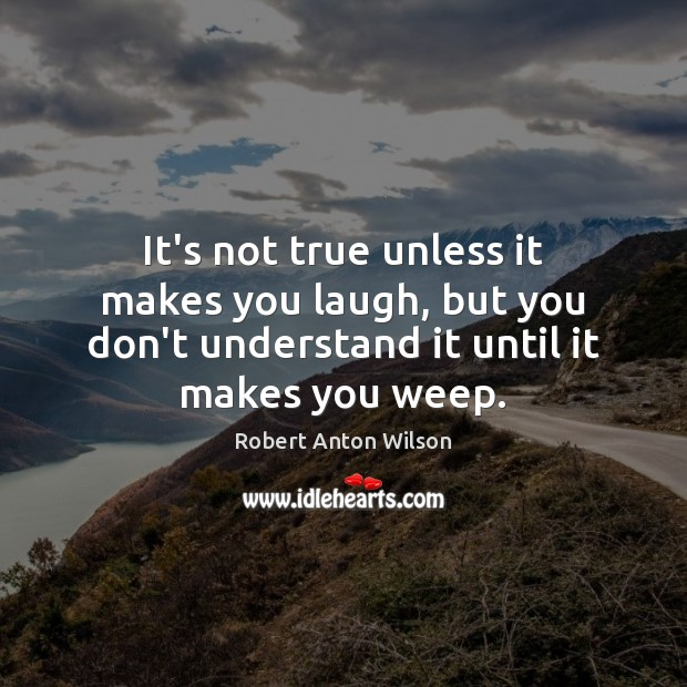It's not true unless it makes you laugh, but you don't understand Robert Anton Wilson Picture Quote