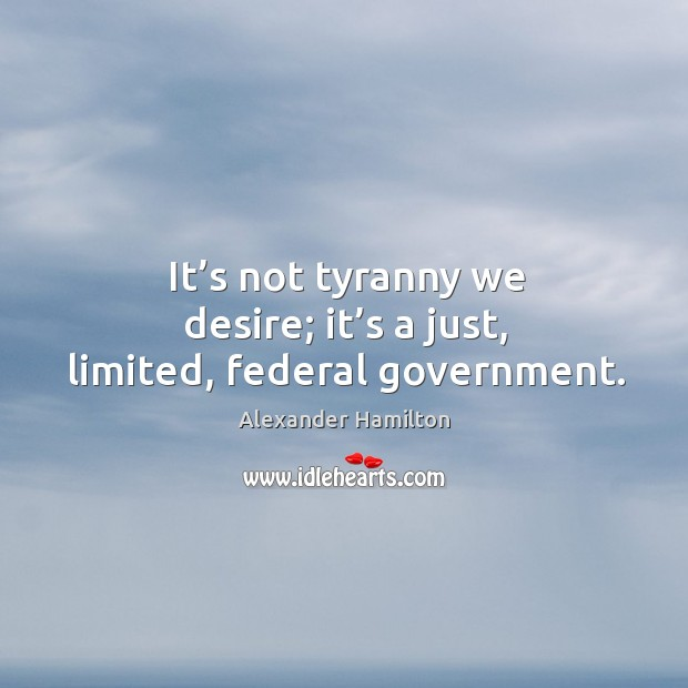 Image, It's not tyranny we desire; it's a just, limited, federal government.