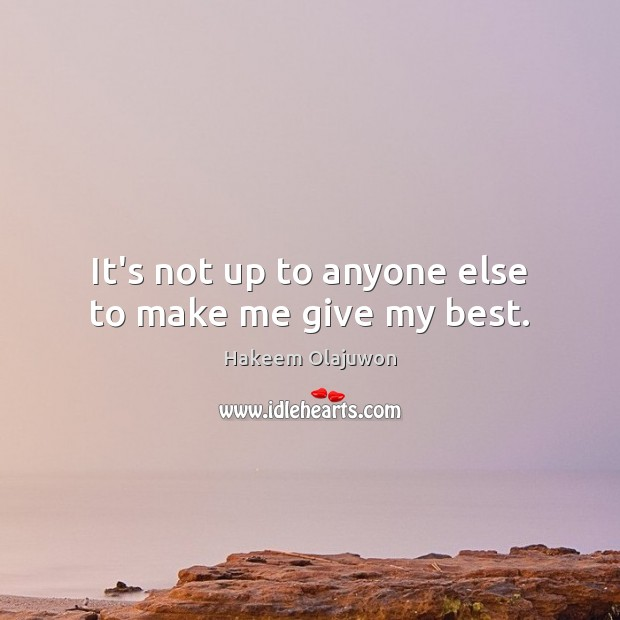 It's not up to anyone else to make me give my best. Image