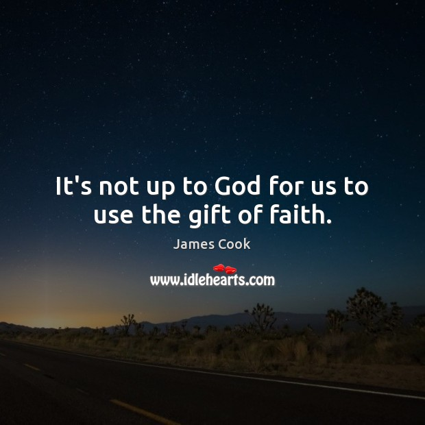 It's not up to God for us to use the gift of faith. James Cook Picture Quote