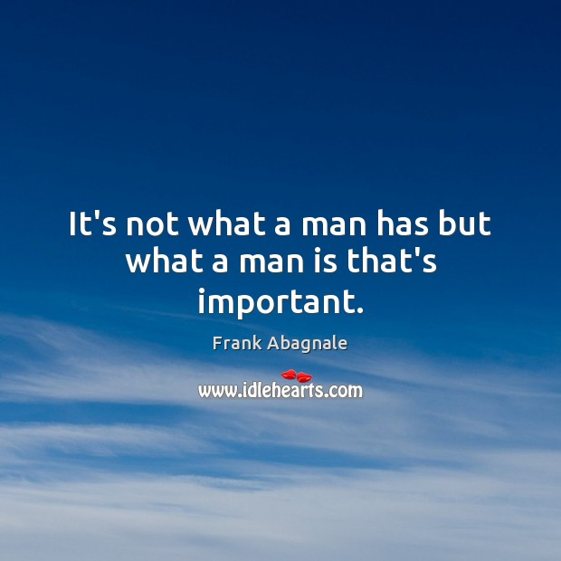 It's not what a man has but what a man is that's important. Image