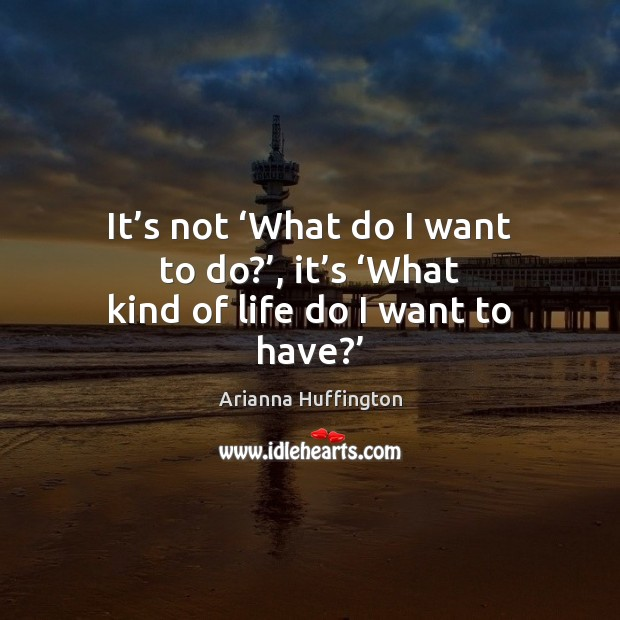 It's not 'What do I want to do?', it's 'What kind of life do I want to have?' Arianna Huffington Picture Quote