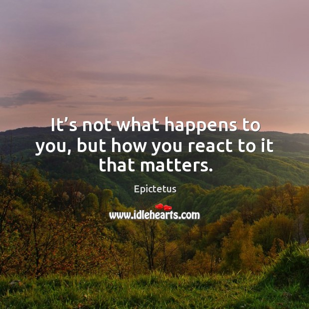 It's not what happens to you, but how you react to it that matters. Image