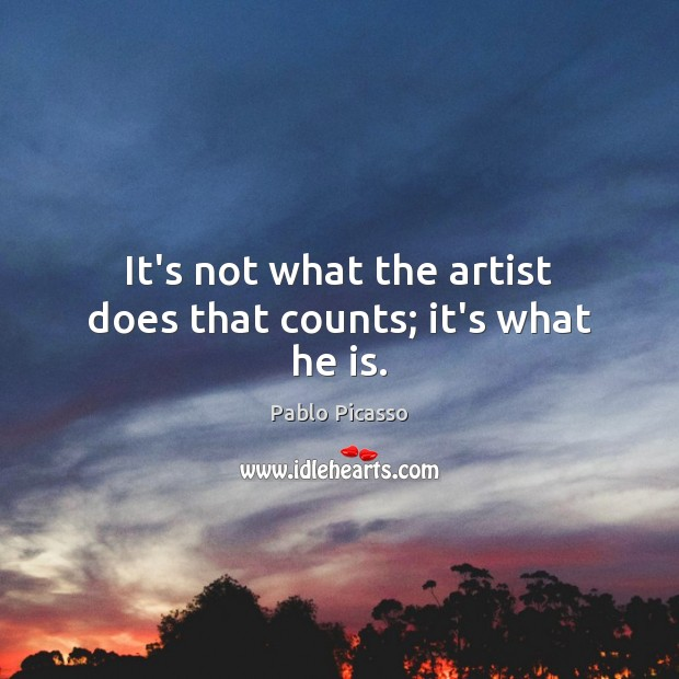 It's not what the artist does that counts; it's what he is. Pablo Picasso Picture Quote