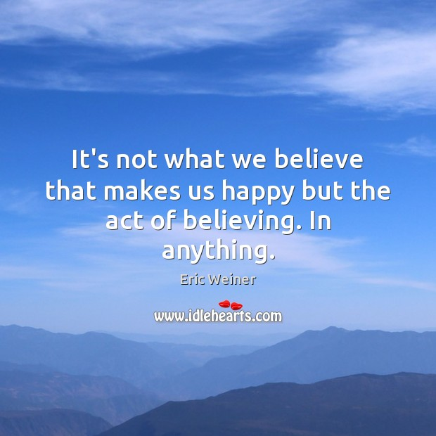 It's not what we believe that makes us happy but the act of believing. In anything. Eric Weiner Picture Quote
