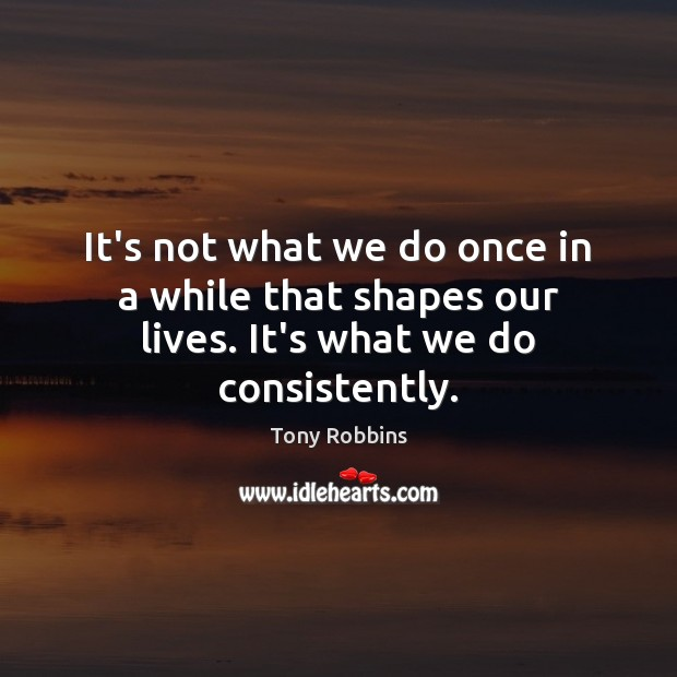 Image, It's not what we do once in a while that shapes our lives. It's what we do consistently.
