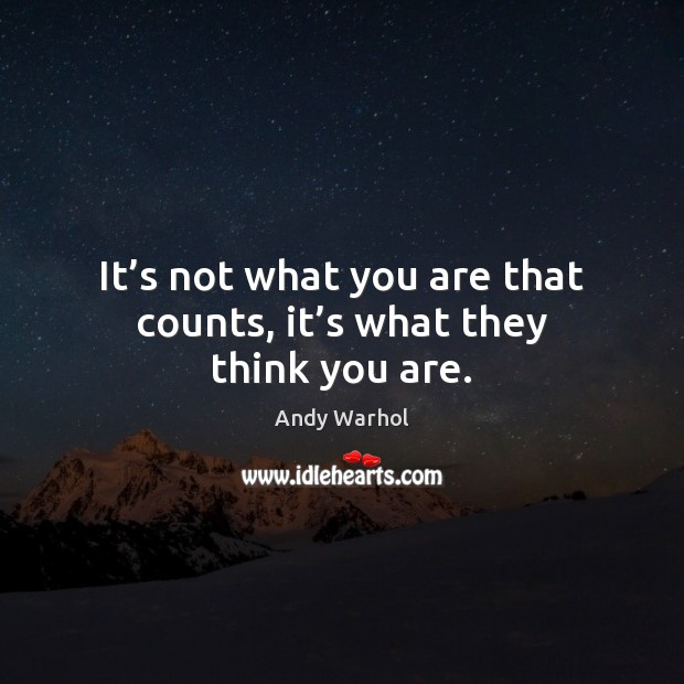 Its Not What You Are That Counts Its What They Think You Are