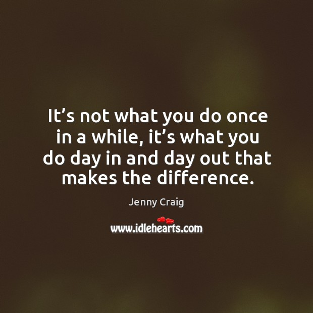 It's not what you do once in a while, it's what you do day in and day out that makes the difference. Image