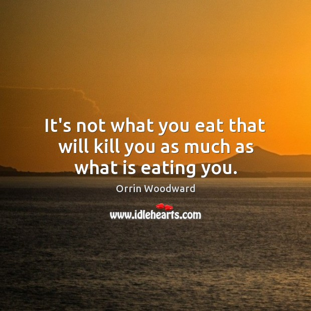 Image, It's not what you eat that will kill you as much as what is eating you.