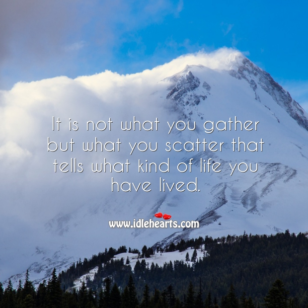 Image, It is not what you gather but what you scatter that tells what kind of life you have lived.