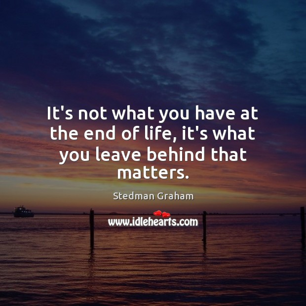 It's not what you have at the end of life, it's what you leave behind that matters. Image