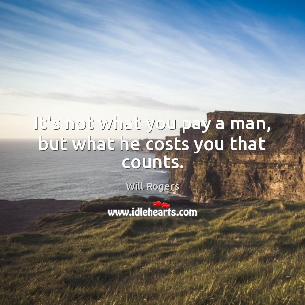 It's not what you pay a man, but what he costs you that counts. Image