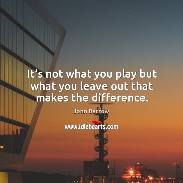 It's not what you play but what you leave out that makes the difference. Image
